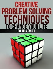 Creative Problem Solving Techniques To Change Your Life ebook by Colin G Smith