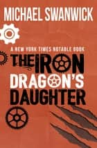 The Iron Dragon's Daughter ebook by Michael Swanwick