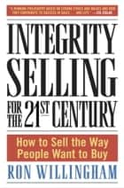Integrity Selling for the 21st Century - How to Sell the Way People Want to Buy ebook by Ron Willingham