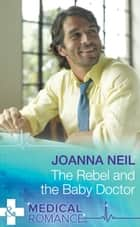 The Rebel and the Baby Doctor (Mills & Boon Medical) ebook by Joanna Neil