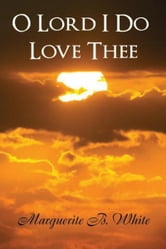 O Lord I Do Love Thee ebook by Marguerite B. White