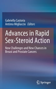 Advances in Rapid Sex-Steroid Action - New Challenges and New Chances in Breast and Prostate Cancers ebook by Gabriella Castoria,Antimo Migliaccio