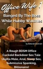 Office Wife 1: Banged By The Boss While Hubby Watches - A Rough BDSM Office Cuckold Backdoor Sex Tale (Alpha Male, Anal, Sleep Sex, Submissive Spanking, Billionaire) ebook by Deborah Cockram