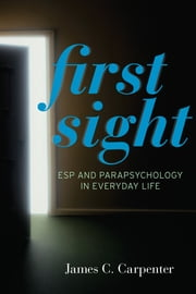 First Sight - ESP and Parapsychology in Everyday Life ebook by James C. Carpenter