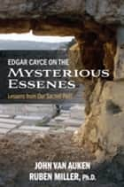 Edgar Cayce on the Mysterious Essenes - Lessons from Our Sacred Past ebook by John Van Auken, Ruben Miller, PhD