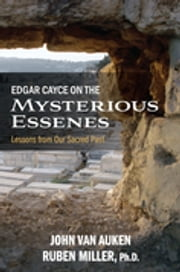Edgar Cayce on the Mysterious Essenes - Lessons from Our Sacred Past ebook by John Van Auken,Ruben Miller, PhD