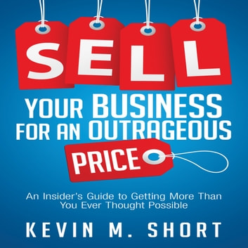 Sell Your Business for an Outrageous Price - An Insider's Guide to Getting More Than You Ever Thought Possible audiobook by Kevin M. Short
