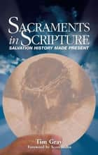 Sacraments in Scripture: Salvation History Made Present ebook by Tim Gray
