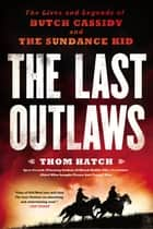 The Last Outlaws - The Lives and Legends of Butch Cassidy and the Sundance Kid ebook by Thom Hatch