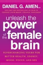 Unleash the Power of the Female Brain ebook by Daniel G. Amen, M.D.