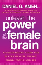 Unleash the Power of the Female Brain - Supercharging Yours for Better Health, Energy, Mood, Focus, and Sex ebook by Daniel G. Amen, M.D.
