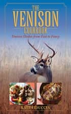 The Venison Cookbook - Venison Dishes from Fast to Fancy ebook by Kate Fiduccia