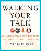 Walking Your Talk - Changing Your Life Through the Magic of Body Language ebook by Lavinia Plonka