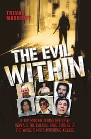 The Evil Within - A Top Murder Squad Detective Reveals The Chilling True Stories of The World's Most Notorious Killers ebook by Trevor Marriott