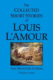 The Collected Short Stories of Louis L'Amour, Volume 7 - The Frontier Stories ebook by Louis L'Amour