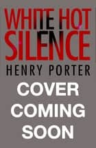 White Hot Silence ebook by Henry Porter