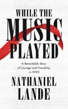 While the Music Played - A Remarkable Story of Courage and Friendship in WWII ebook by Nathaniel Lande