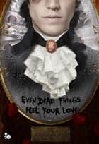 Even dead things feel your love ebook by Mathieu Guibé