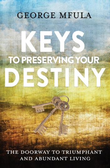 Keys to Preserving Your Destiny - The Doorway to Triumphant And Abundant Living eBook by Mfula George