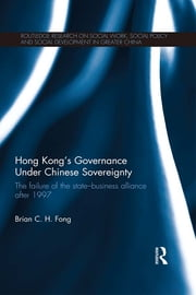 Hong Kong's Governance Under Chinese Sovereignty - The Failure of the State-Business Alliance after 1997 ebook by Brian C. H. Fong