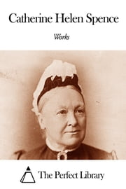 Works of Catherine Helen Spence ebook by The Perfect Library