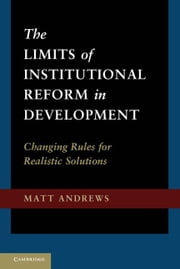 The Limits of Institutional Reform in Development: Changing Rules for Realistic Solutions ebook by Andrews, Matt