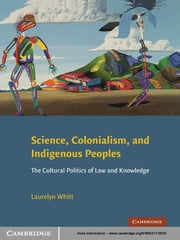 Science, Colonialism, and Indigenous Peoples - The Cultural Politics of Law and Knowledge ebook by Laurelyn Whitt