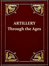 Artillery through the Ages [Illustrated] - A Short Illustrated History of Cannon, Emphasizing Types Used in America ebook by Albert Manucy