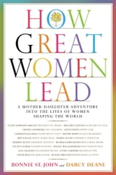 How Great Women Lead - A Mother-Daughter Adventure into the Lives of Women Shaping the World ebook by Bonnie St. John,Darcy Deane