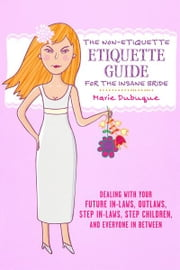 The Non-Etiquette Etiquette Guide for the Insane Bride - Dealing With Your Future In-Laws, Outlaws, Step In-Laws, Step Children, And Everyone In Between ebook by Marie Dubuque