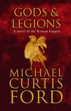 Gods & Legions - A Novel of the Roman Empire ebook by Michael Curtis Ford