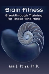Brain Fitness: Breakthrough Training for Those Who Mind ebook by Ph.D Ann J. Polya