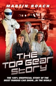 The Top Gear Story - The 100% Unofficial Story of the Most Famous Car Show . . . In the World ebook by Martin Roach