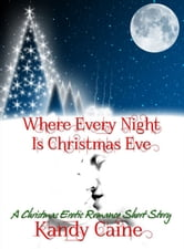 Where Every Night is Christmas Eve: A Christmas Erotic Romance Short Story ebook by Kandy Caine
