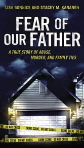 Fear of Our Father - The True Story of Abuse, Murder, and Family Ties ebook by Stacey Kananen,Lisa Bonnice