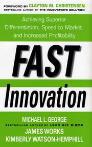 Fast Innovation: Achieving Superior Differentiation, Speed to Market, and Increased Profitability - Achieving Superior Differentiation, Speed to Market, and Increased Profitability ebook by Michael George,James Works,Kimberly Watson-Hemphill,Clayton Christensen