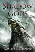 In the Shadow of the Gods - A Bound Gods Novel ebook by Rachel Dunne