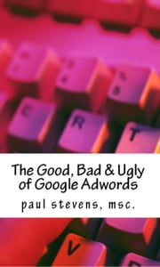 The Good, Bad & Ugly of Google Adwords ebook by Paul Stevens