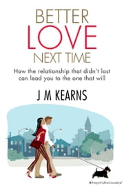 Better Love Next Time - How the Relationship that Didn't Last Can Lead You to the One that Will ebook by J.M. Kearns