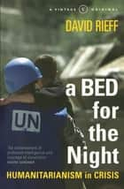 A Bed for the Night - Humanitarianism in Crisis ebook by David Rieff