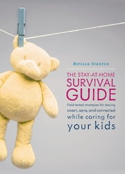 The Stay-at-Home Survival Guide - Field-Tested Strategies for Staying Smart, Sane, and Connected When You're Raising Kids at Home ebook by Melissa Stanton