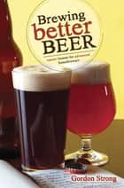Brewing Better Beer ebook by Gordon Strong