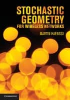 Stochastic Geometry for Wireless Networks ebook by Professor Martin Haenggi
