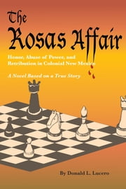 The Rosas Affair - Honor, Abuse of Power, and Retribution in Colonial New Mexico; A Novel Based on a True Story ebook by Donald L. Lucero