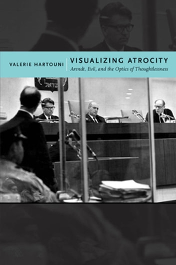 Visualizing Atrocity - Arendt, Evil, and the Optics of Thoughtlessness ebook by Valerie Hartouni
