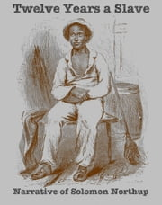 Twelve Years a Slave (2013 Academy Award for Best Picture) - Narrative of Solomon Northup ebook by Solomon Northup