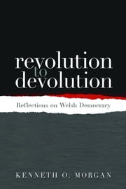 Revolution to Devolution - Reflections on Welsh Democracy ebook by Kenneth O. Morgan