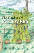 The Garden Of Recovery ebook by Travis Mull