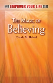 The Magic of Believing ebook by Claude M. Bristol