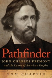 Pathfinder - John Charles Frémont and the Course of American Empire ebook by Tom Chaffin